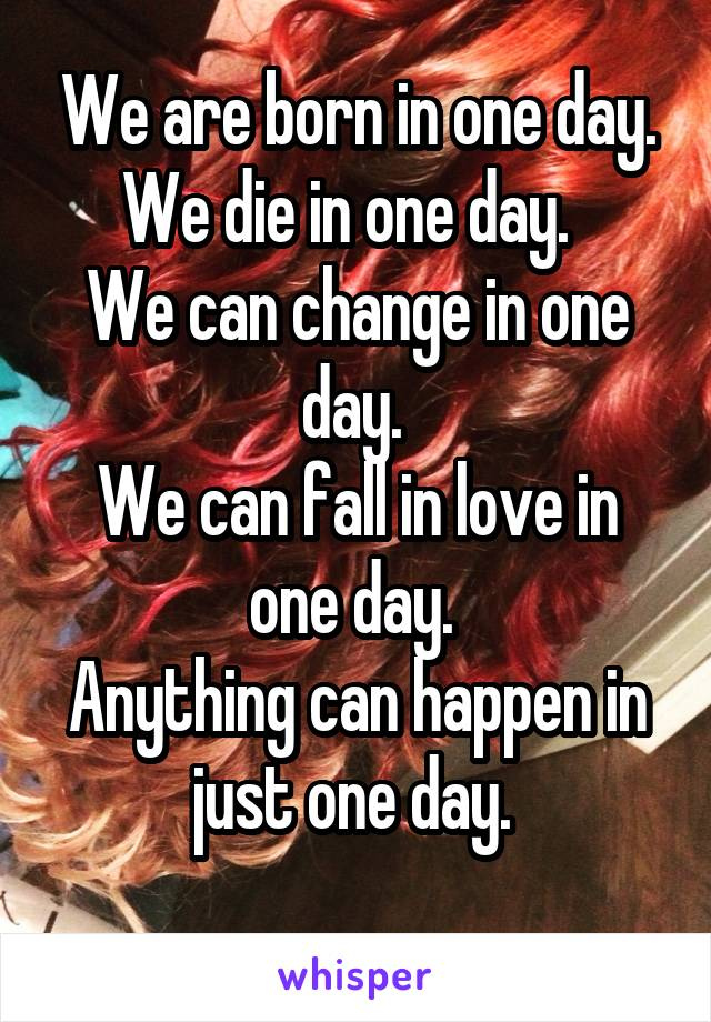 We are born in one day. We die in one day.   We can change in one day.  We can fall in love in one day.  Anything can happen in just one day.