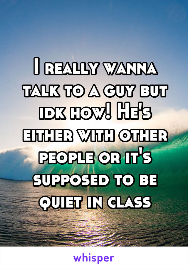 I really wanna talk to a guy but idk how! He's either with other people or it's supposed to be quiet in class