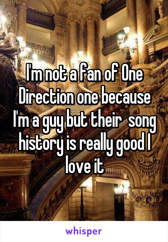 I'm not a fan of One Direction one because I'm a guy but their  song history is really good I love it