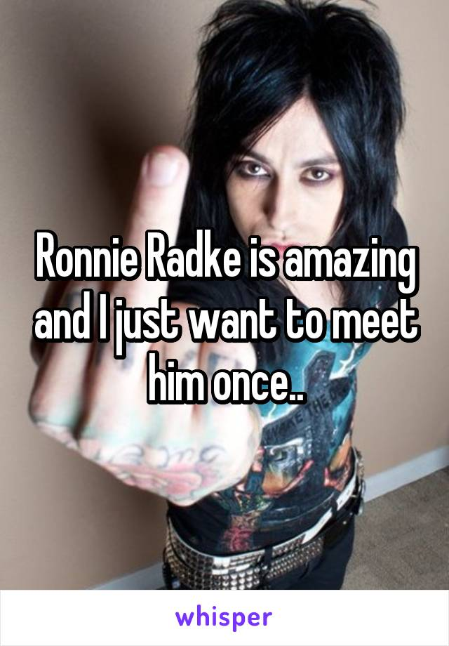 Ronnie Radke is amazing and I just want to meet him once..