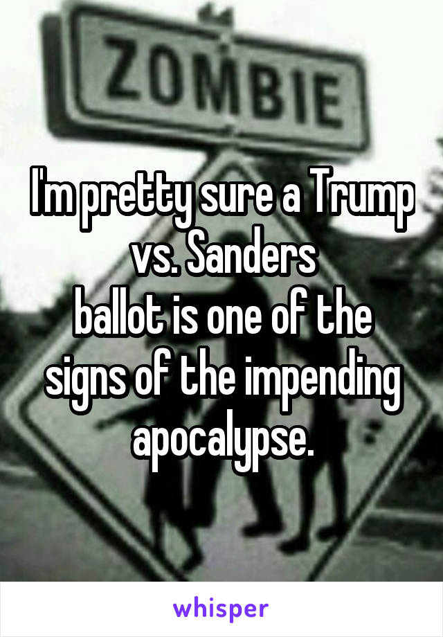 I'm pretty sure a Trump vs. Sanders ballot is one of the signs of the impending apocalypse.