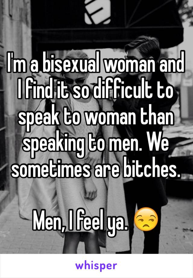 I'm a bisexual woman and I find it so difficult to speak to woman than speaking to men. We sometimes are bitches.  Men, I feel ya. 😒