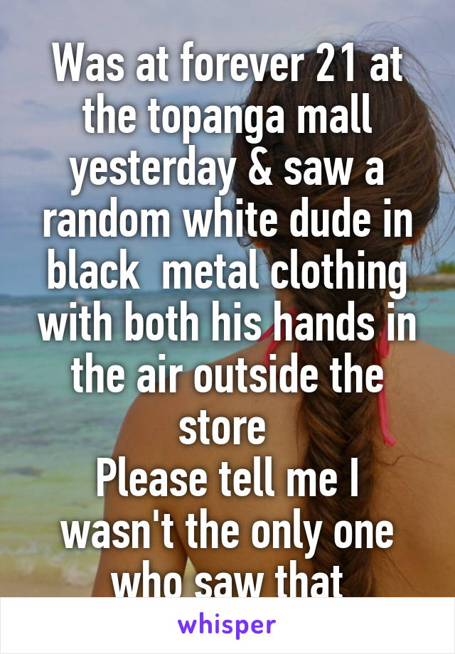 Was at forever 21 at the topanga mall yesterday & saw a random white dude in black  metal clothing with both his hands in the air outside the store  Please tell me I wasn't the only one who saw that