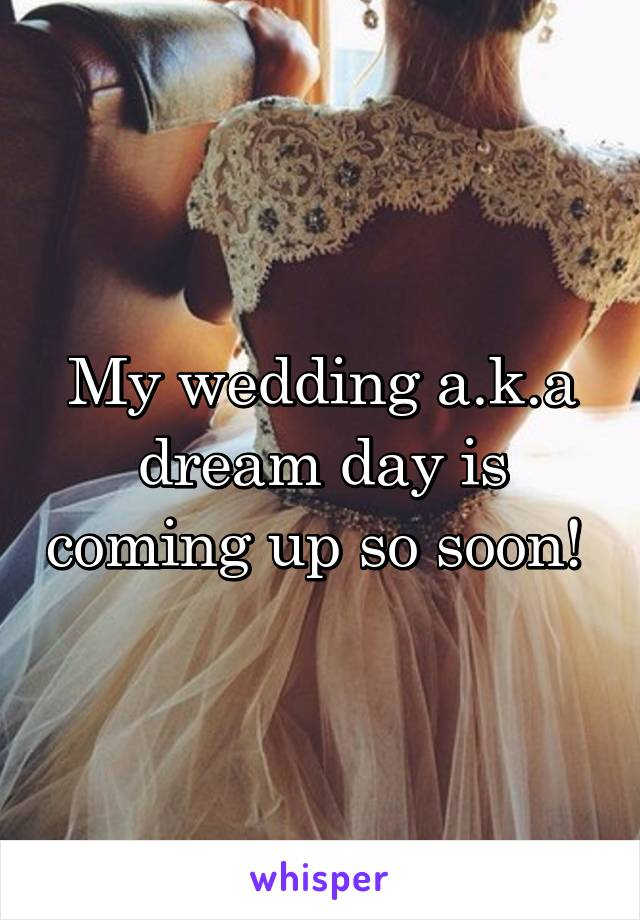 My wedding a.k.a dream day is coming up so soon!