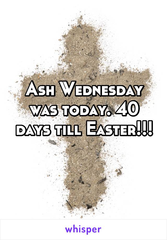 Ash Wednesday was today. 40 days till Easter!!!