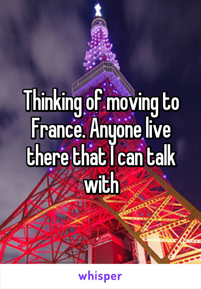 Thinking of moving to France. Anyone live there that I can talk with