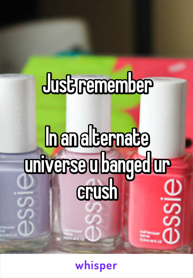 Just remember  In an alternate universe u banged ur crush