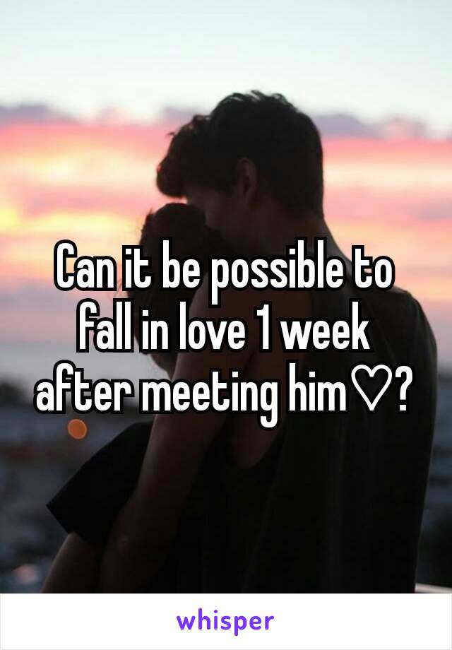Can it be possible to fall in love 1 week after meeting him♡?