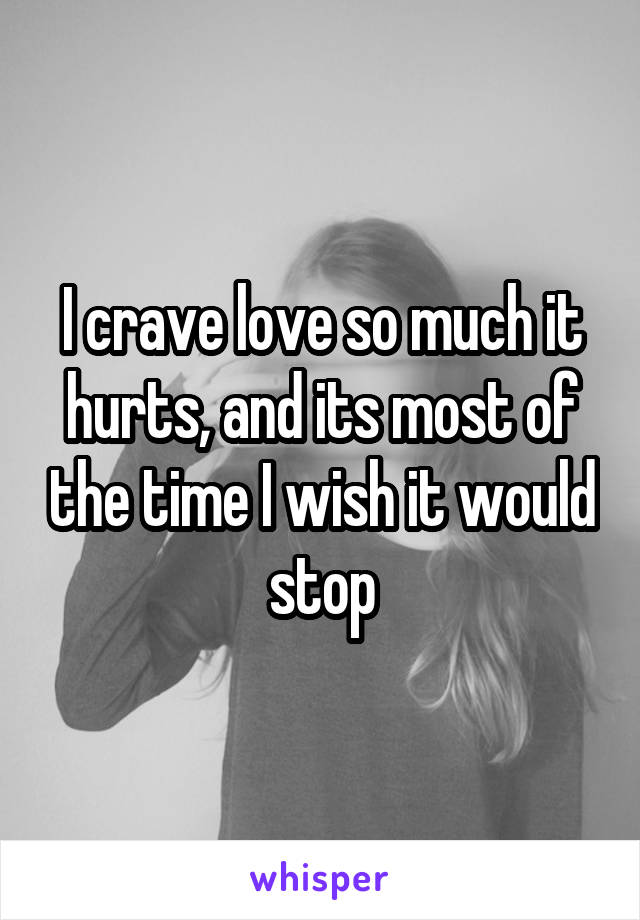 I crave love so much it hurts, and its most of the time I wish it would stop
