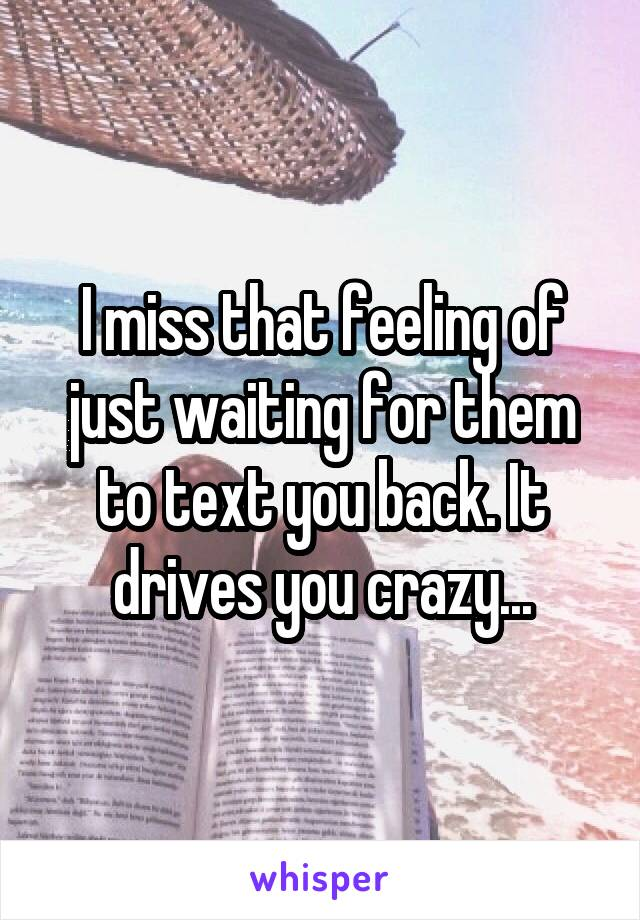 I miss that feeling of just waiting for them to text you back. It drives you crazy...