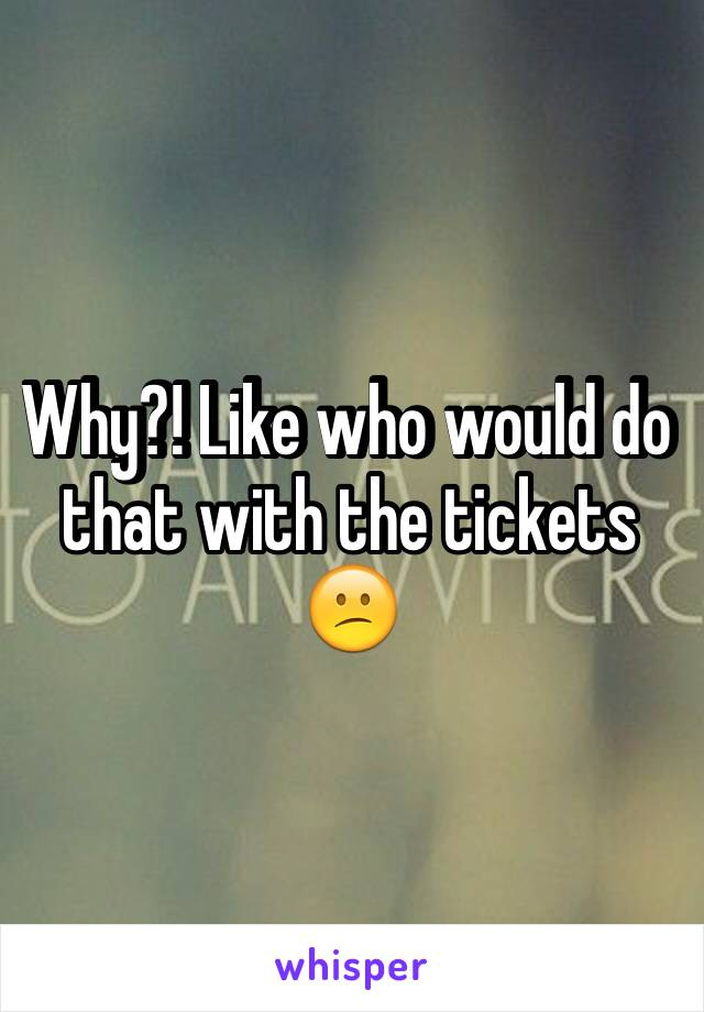 Why?! Like who would do that with the tickets 😕