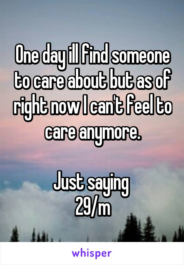 One day ill find someone to care about but as of right now I can't feel to care anymore.  Just saying  29/m