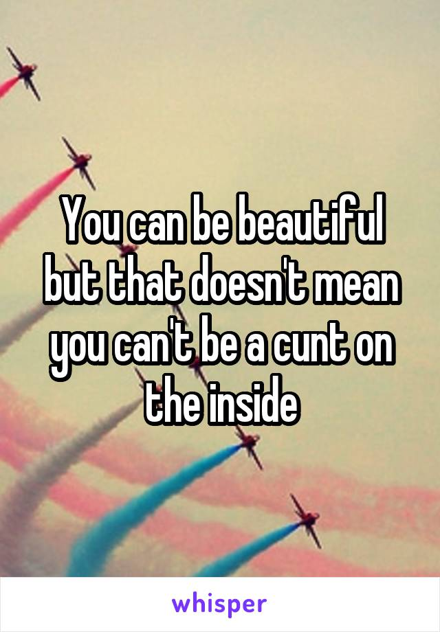 You can be beautiful but that doesn't mean you can't be a cunt on the inside