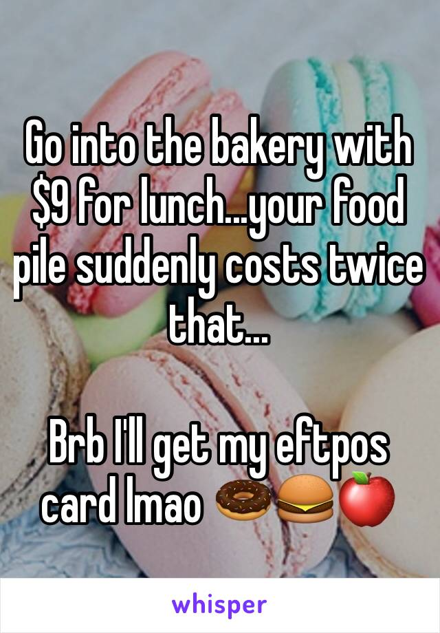 Go into the bakery with $9 for lunch...your food pile suddenly costs twice that...  Brb I'll get my eftpos card lmao 🍩🍔🍎