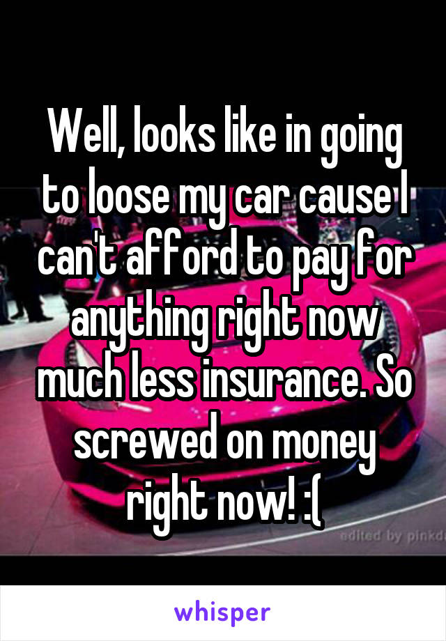 Well, looks like in going to loose my car cause I can't afford to pay for anything right now much less insurance. So screwed on money right now! :(