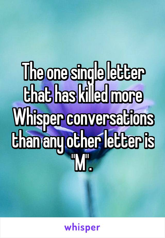 """The one single letter that has killed more Whisper conversations than any other letter is """"M""""."""