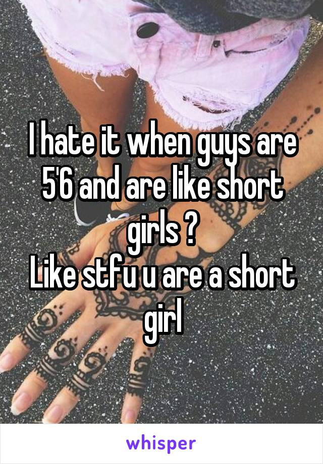 I hate it when guys are 5'6 and are like short girls 😍 Like stfu u are a short girl