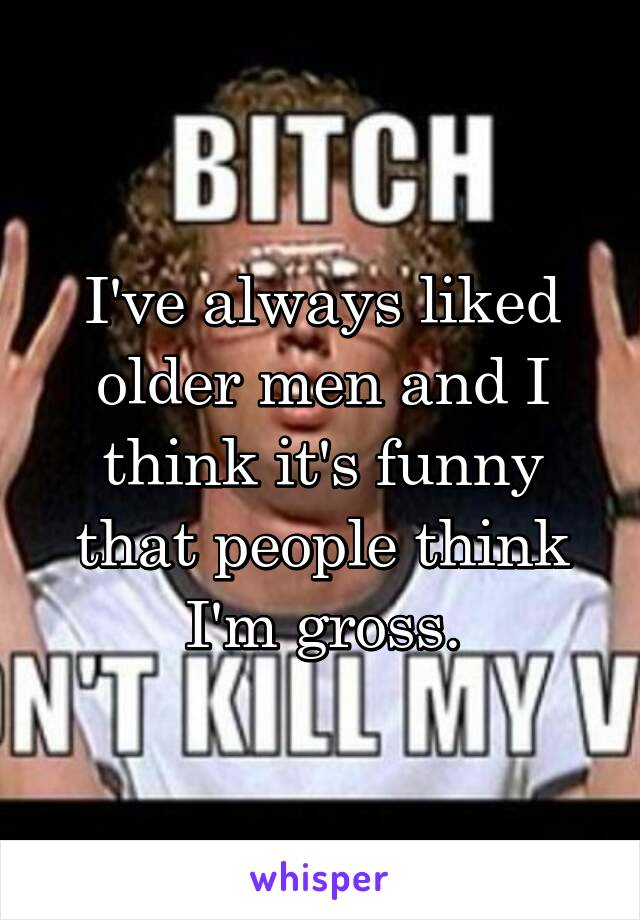 I've always liked older men and I think it's funny that people think I'm gross.