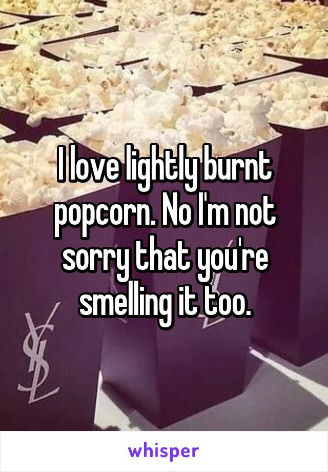 I love lightly burnt popcorn. No I'm not sorry that you're smelling it too.