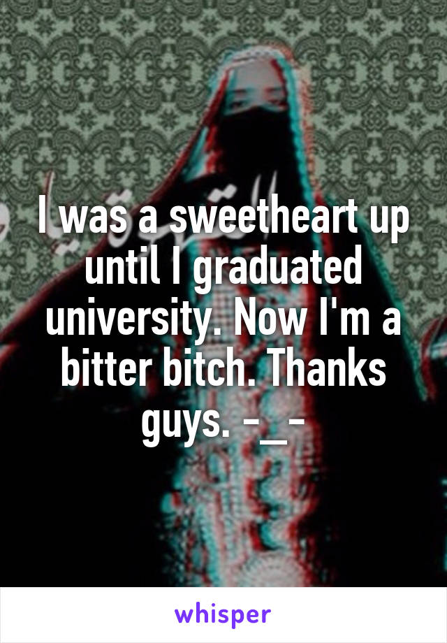 I was a sweetheart up until I graduated university. Now I'm a bitter bitch. Thanks guys. -_-