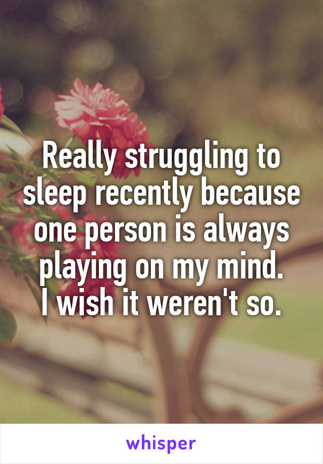 Really struggling to sleep recently because one person is always playing on my mind. I wish it weren't so.
