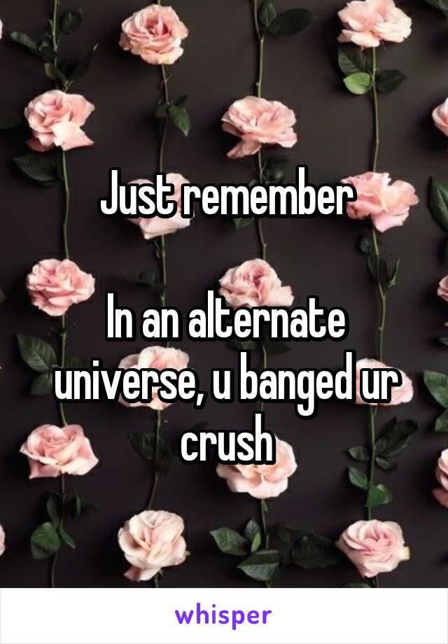 Just remember  In an alternate universe, u banged ur crush