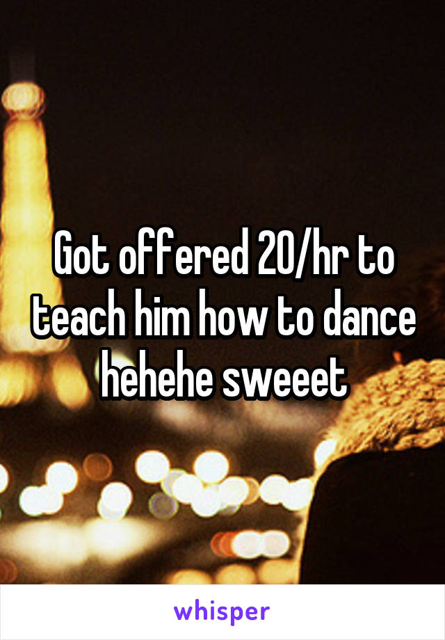 Got offered 20/hr to teach him how to dance hehehe sweeet