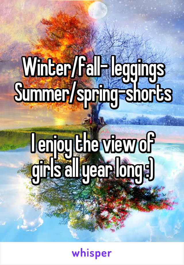 Winter/fall- leggings Summer/spring-shorts  I enjoy the view of girls all year long :)