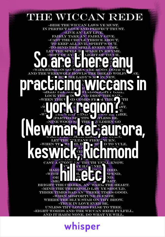 So are there any practicing wiccans in york region? (Newmarket,aurora, keswick, Richmond hill..etc)