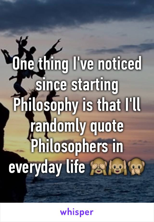One thing I've noticed since starting Philosophy is that I'll randomly quote Philosophers in everyday life 🙈🙉🙊