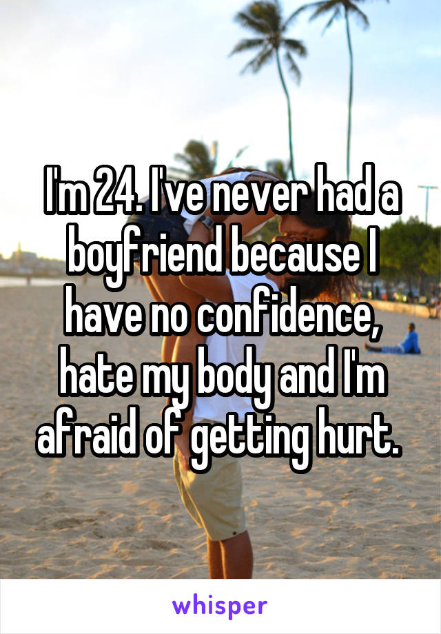 I'm 24. I've never had a boyfriend because I have no confidence, hate my body and I'm afraid of getting hurt.