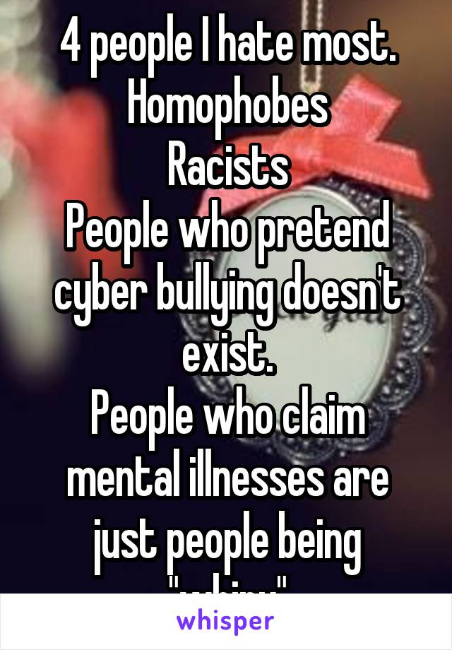 "4 people I hate most. Homophobes Racists People who pretend cyber bullying doesn't exist. People who claim mental illnesses are just people being ""whiny"""