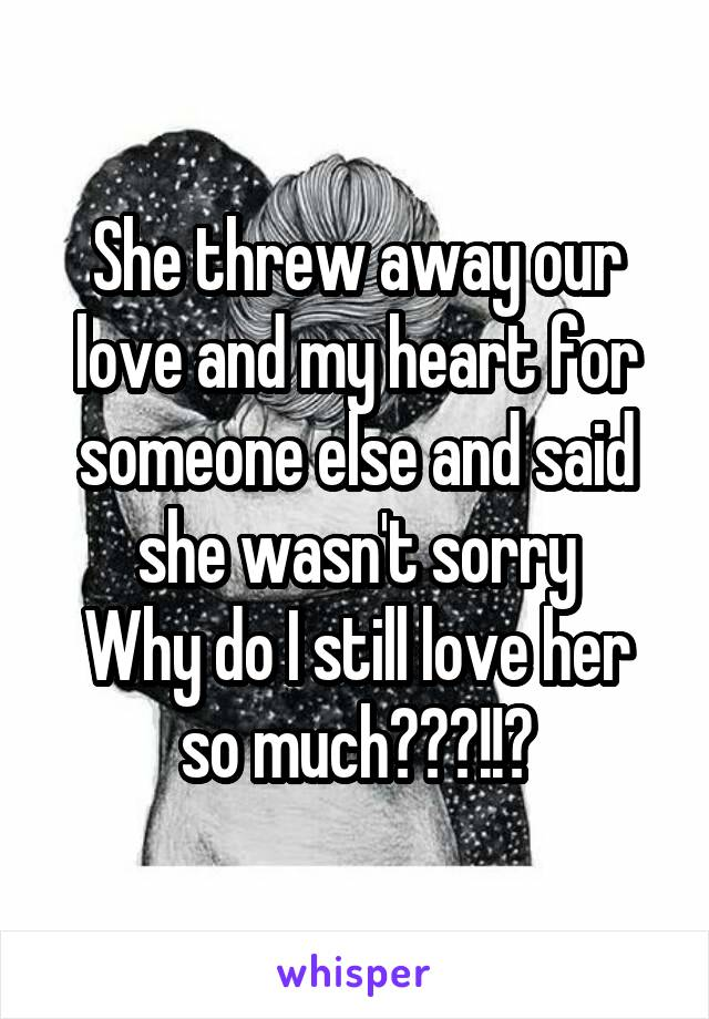 She threw away our love and my heart for someone else and said she wasn't sorry Why do I still love her so much???!!?