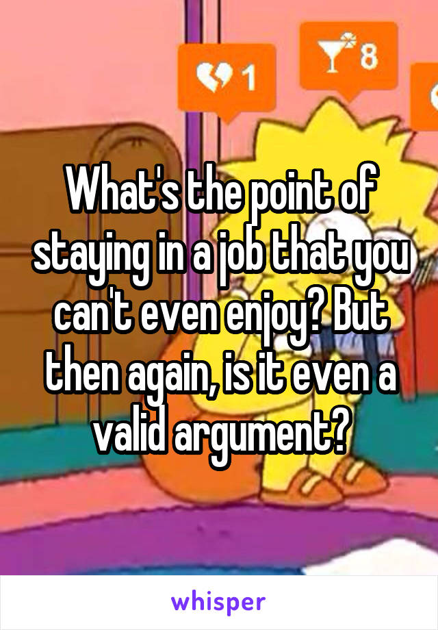 What's the point of staying in a job that you can't even enjoy? But then again, is it even a valid argument?