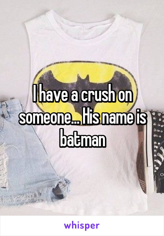 I have a crush on someone... His name is batman