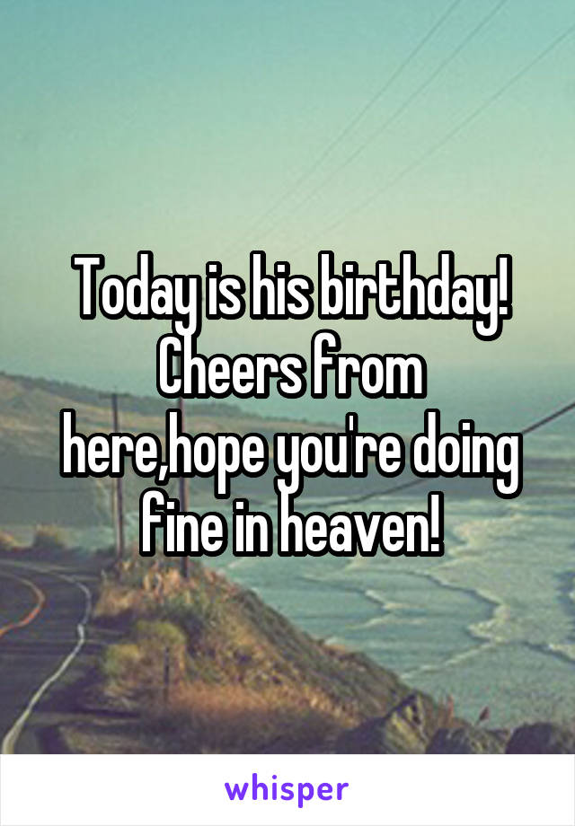 Today is his birthday! Cheers from here,hope you're doing fine in heaven!