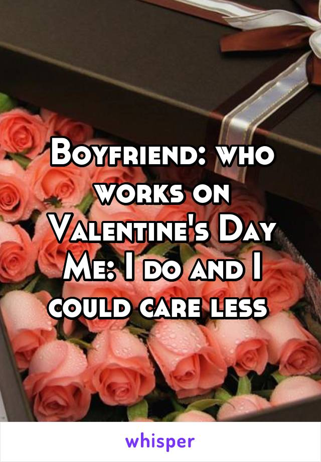 Boyfriend: who works on Valentine's Day Me: I do and I could care less