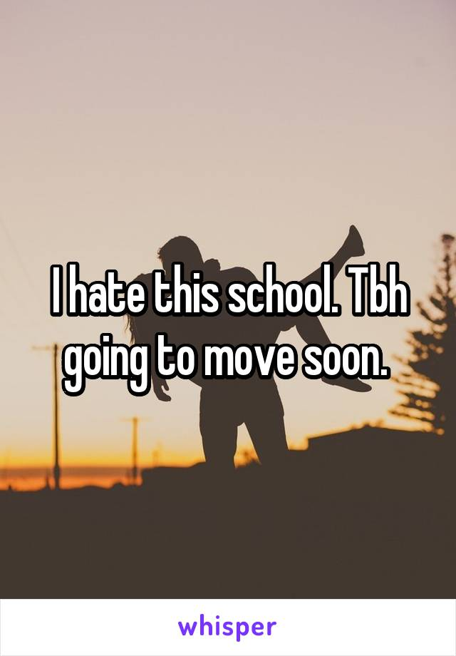 I hate this school. Tbh going to move soon.