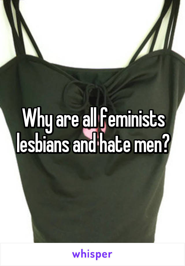 Why are all feminists lesbians and hate men?