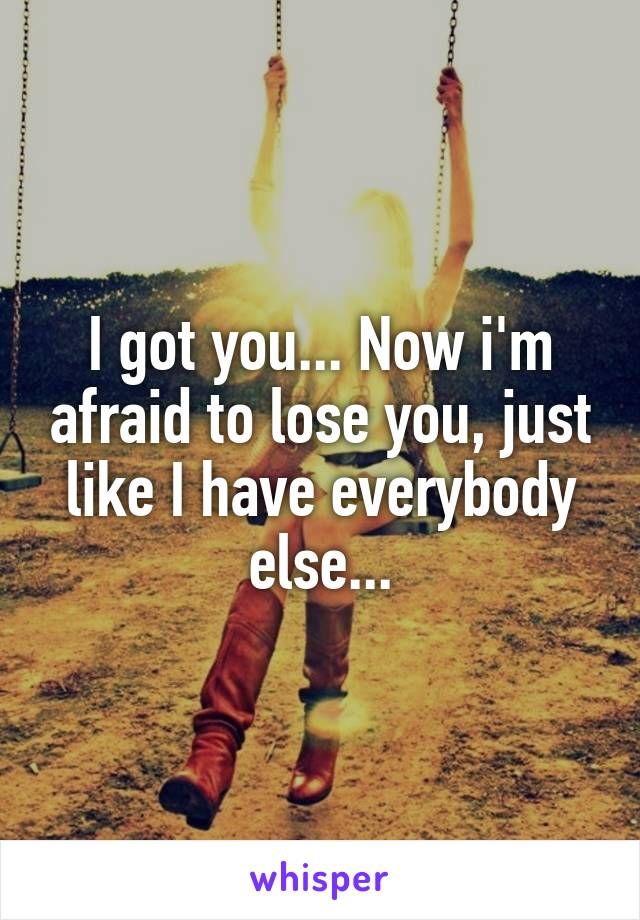 I got you... Now i'm afraid to lose you, just like I have everybody else...