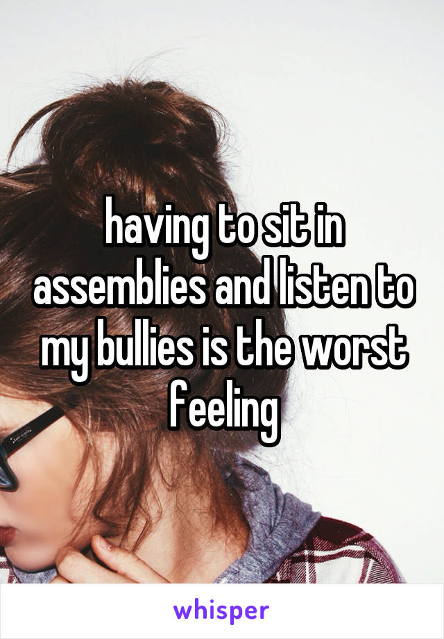 having to sit in assemblies and listen to my bullies is the worst feeling