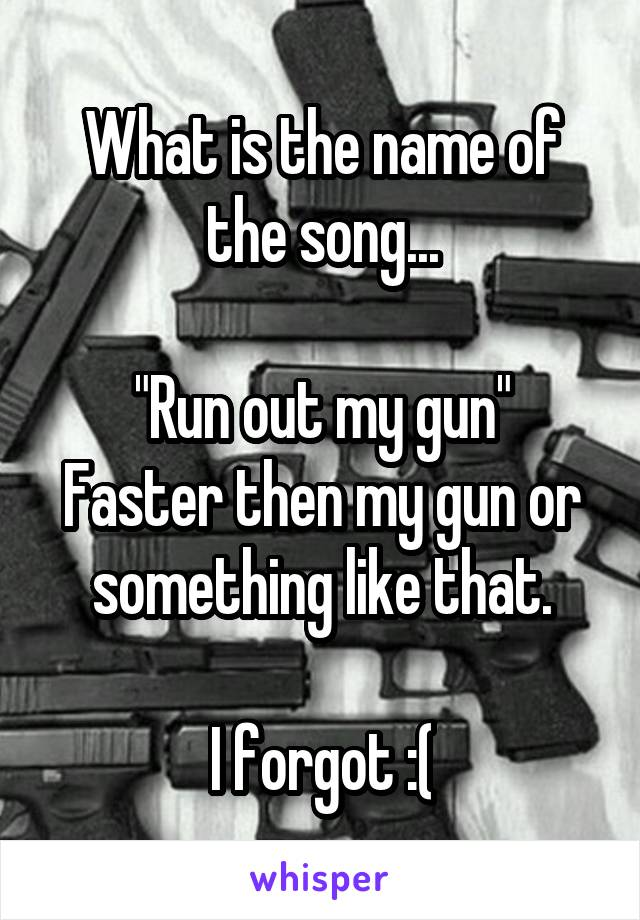 "What is the name of the song...  ""Run out my gun"" Faster then my gun or something like that.  I forgot :("