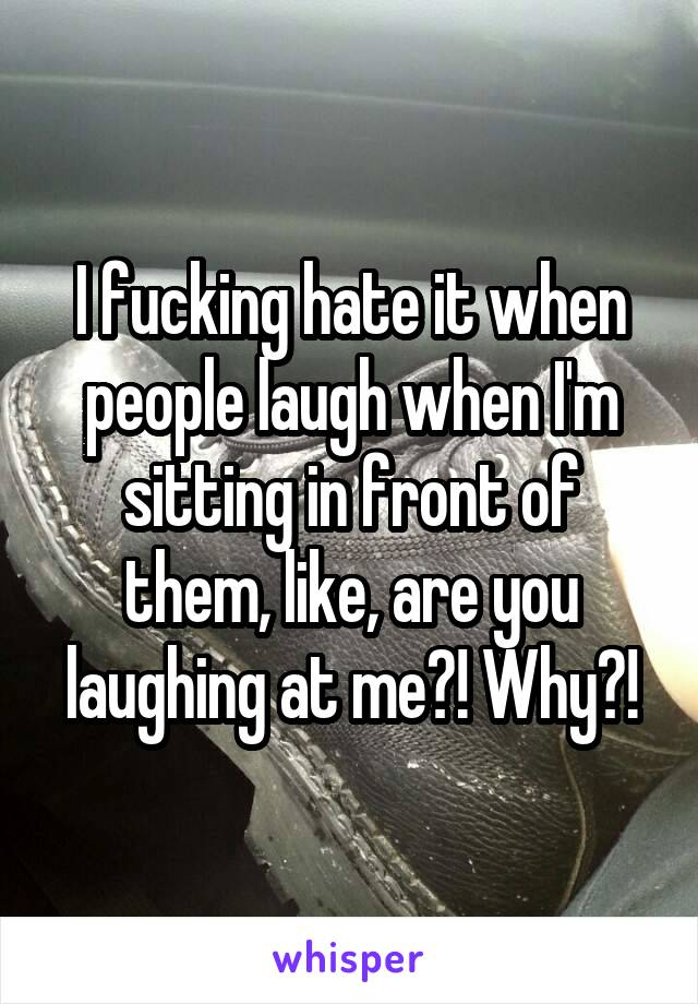 I fucking hate it when people laugh when I'm sitting in front of them, like, are you laughing at me?! Why?!