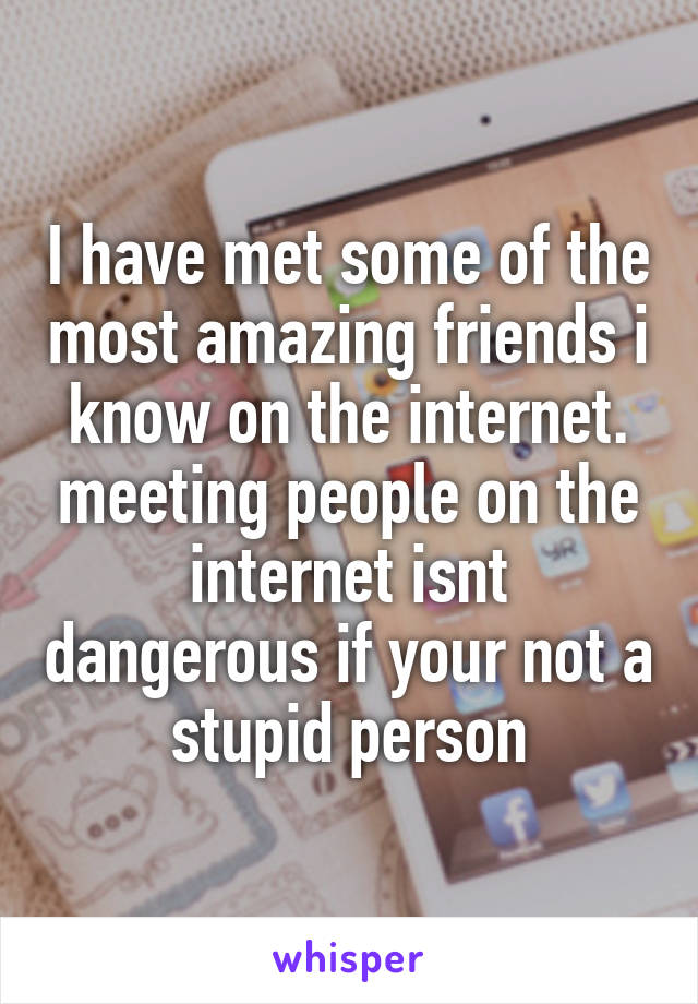 I have met some of the most amazing friends i know on the internet. meeting people on the internet isnt dangerous if your not a stupid person
