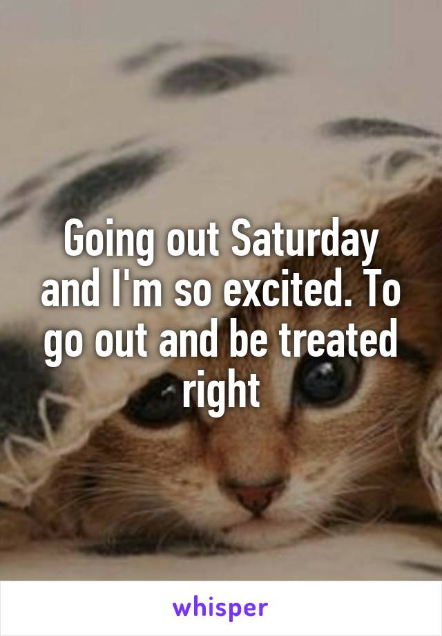 Going out Saturday and I'm so excited. To go out and be treated right