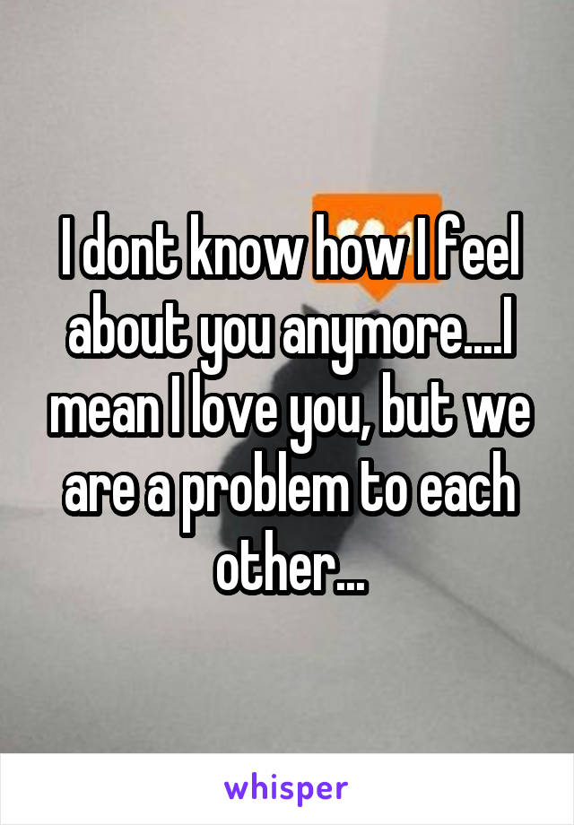 I dont know how I feel about you anymore....I mean I love you, but we are a problem to each other...