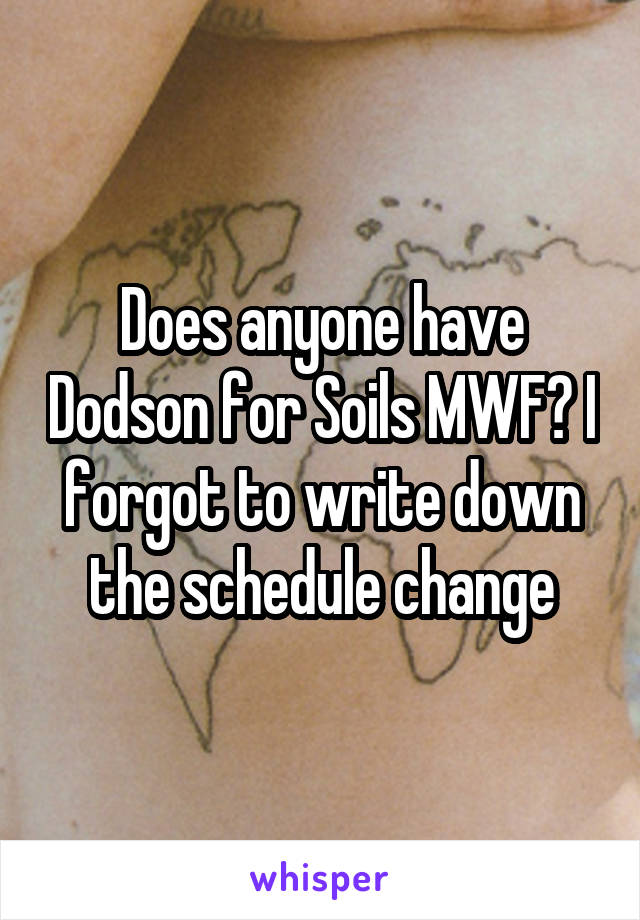 Does anyone have Dodson for Soils MWF? I forgot to write down the schedule change