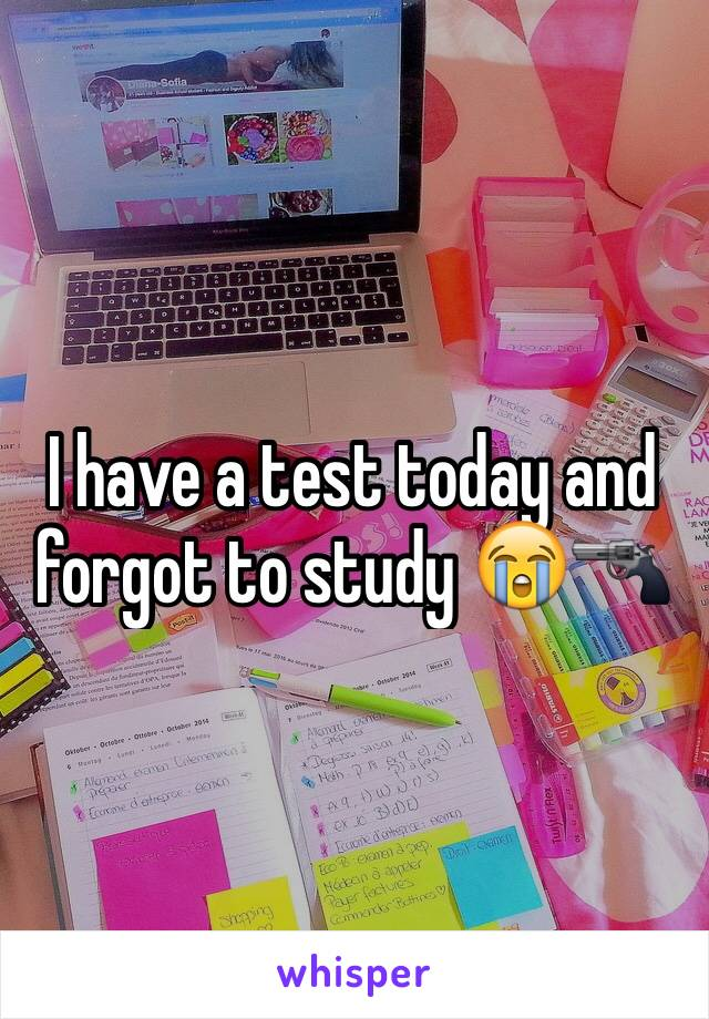 I have a test today and forgot to study 😭🔫