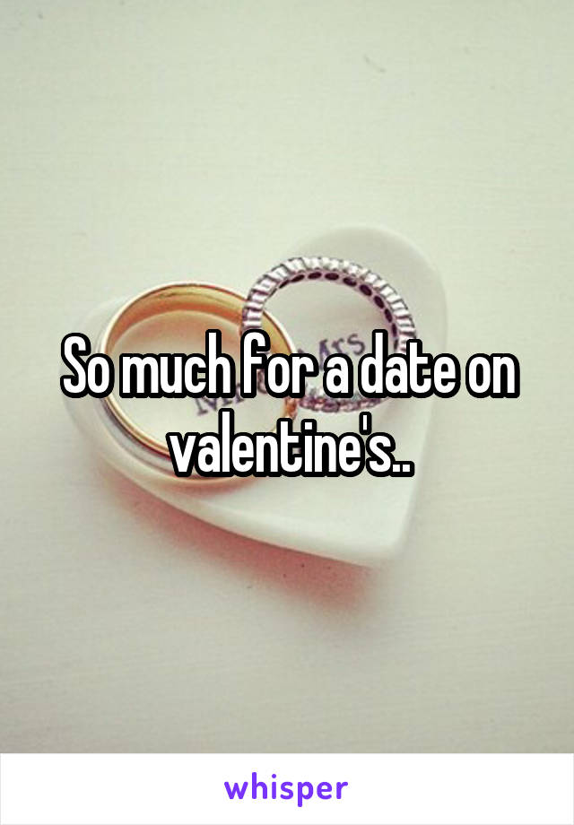 So much for a date on valentine's..