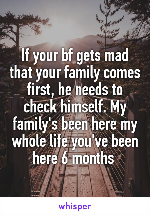 If your bf gets mad that your family comes first, he needs to check himself. My family's been here my whole life you've been here 6 months